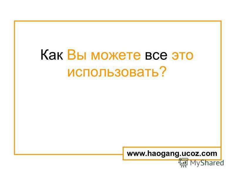 Как Вы можете все это использовать? www.haogang.ucoz.com