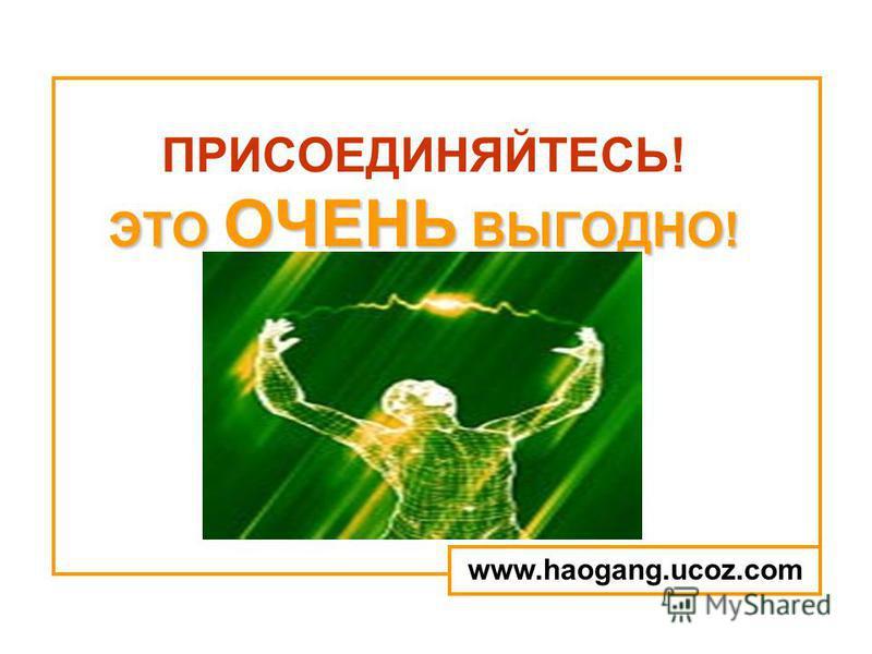 ЭТО ОЧЕНЬ ВЫГОДНО! ПРИСОЕДИНЯЙТЕСЬ! ЭТО ОЧЕНЬ ВЫГОДНО! www.haogang.ucoz.com