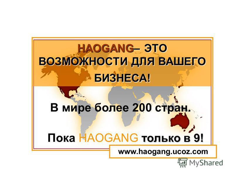 только в 9! В мире более 200 стран. Пока HAOGANG только в 9! HAOGANG– ЭТО ВОЗМОЖНОСТИ ДЛЯ ВАШЕГО БИЗНЕСА! www.haogang.ucoz.com