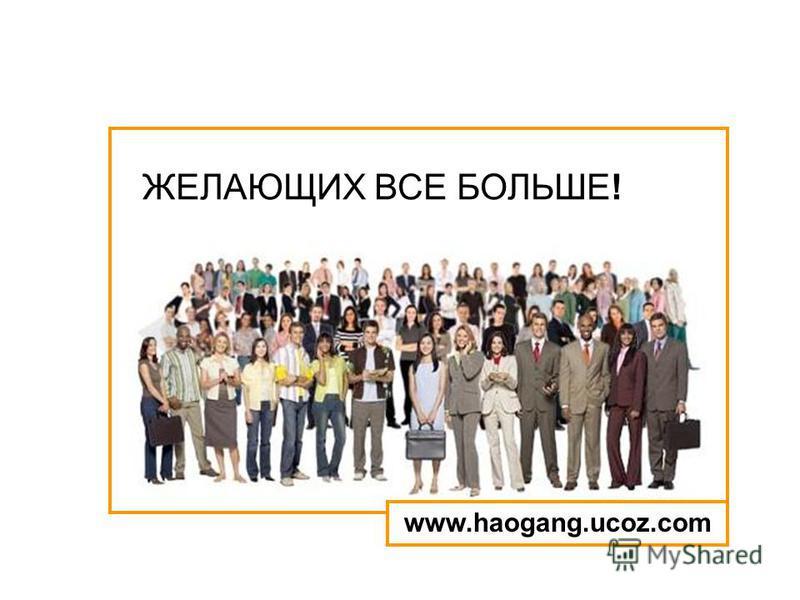 ЖЕЛАЮЩИХ ВСЕ БОЛЬШЕ! www.haogang.ucoz.com