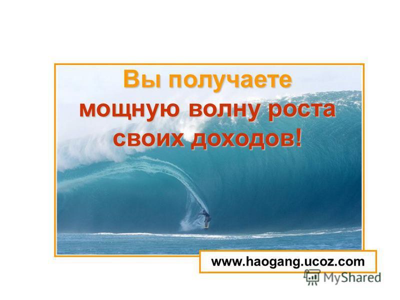 Вы получаете мощную волну роста своих доходов! www.haogang.ucoz.com