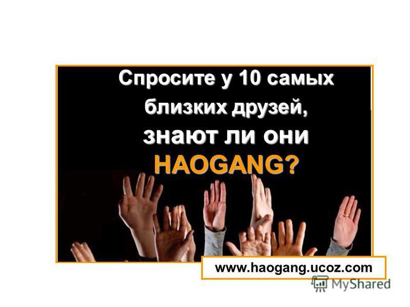 Спросите у 10 самых близких друзей, знают ли они HAOGANG? www.haogang.ucoz.com