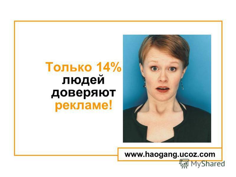 Только 14% людей доверяют рекламе! www.haogang.ucoz.com