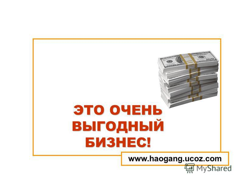 ЭТО ОЧЕНЬ ВЫГОДНЫЙ БИЗНЕС! www.haogang.ucoz.com