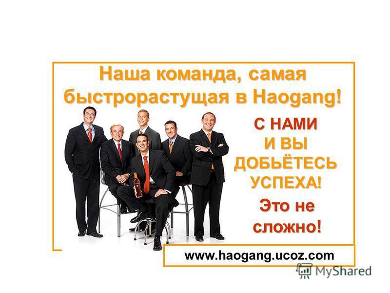 C НАМИ И ВЫ ДОБЬЁТЕСЬ УСПЕХА! Наша команда, самая быстрорастущая в Haogang! Это не сложно! www.haogang.ucoz.com