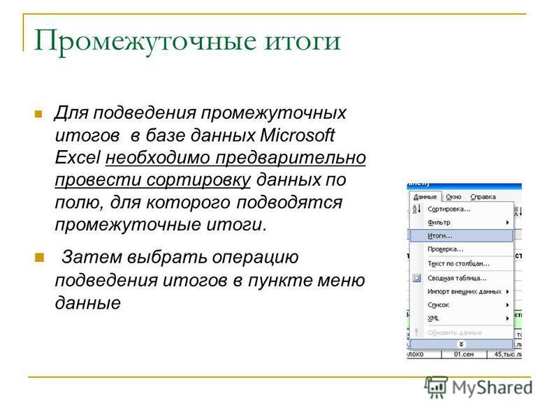 Промежуточные итоги Для подведения промежуточных итогов в базе данных Microsoft Excel необходимо предварительно провести сортировку данных по полю, для которого подводятся промежуточные итоги. Затем выбрать операцию подведения итогов в пункте меню да
