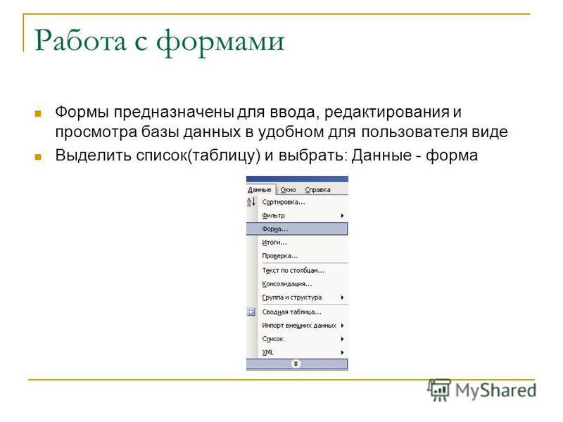 Работа с формами Формы предназначены для ввода, редактирования и просмотра базы данных в удобном для пользователя виде Выделить список(таблицу) и выбрать: Данные - форма
