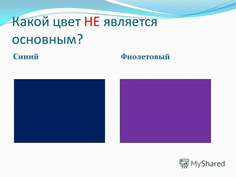 Какой цвет НЕ является основным? Синий Фиолетовый