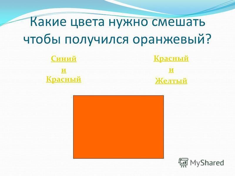 Какие цвета нужно смешать чтобы получился оранжевый? Синий и Красный и Желтый