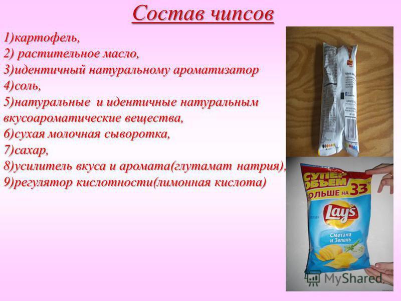 Состав чипсов 1)картофель, 2) растительное масло, 3)идентичный натуральному ароматизатор 4)соль, 5)натуральные и идентичные натуральным вкусоароматические вещества, 6)сухая молочная сыворотка, 7)сахар, 8)усилитель вкуса и аромата(глутамат натрия), 9)