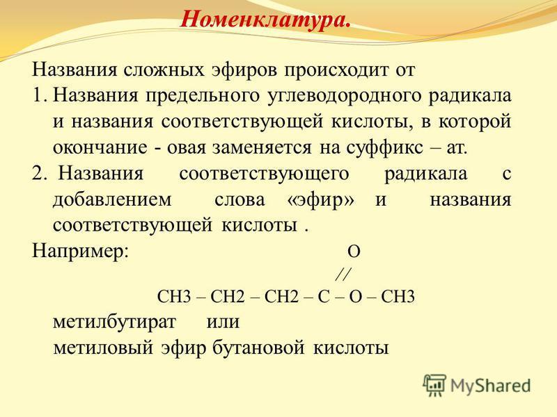 Номенклатура. Названия сложных эфиров происходит от 1. Названия предельного углеводородного радикала и названия соответствующей кислоты, в которой окончание - новая заменяется на суффикс – ат. 2. Названия соответствующего радикала с добавлением слова
