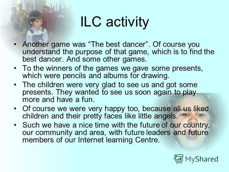 ILC activity Another game was The best dancer. Of course you understand the purpose of that game, which is to find the best dancer. And some other games. To the winners of the games we gave some presents, which were pencils and albums for drawing. Th