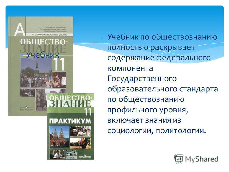 Учебник Учебник по обществознанию полностью раскрывает содержание федерального компонента Государственного образовательного стандарта по обществознанию профильного уровня, включает знания из социологии, политологии.