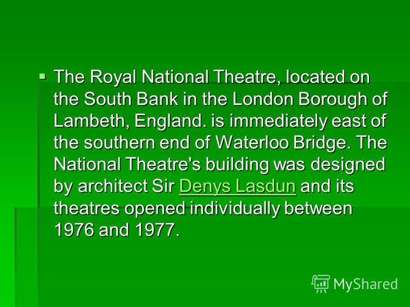 The Royal National Theatre, located on the South Bank in the London Borough of Lambeth, England. is immediately east of the southern end of Waterloo Bridge. The National Theatre's building was designed by architect Sir Denys Lasdun and its theatres o