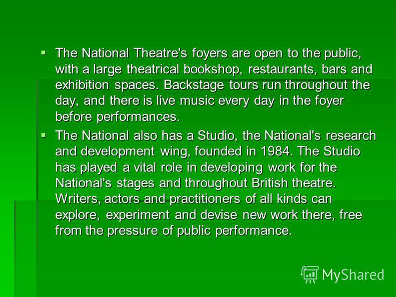 The National Theatre's foyers are open to the public, with a large theatrical bookshop, restaurants, bars and exhibition spaces. Backstage tours run throughout the day, and there is live music every day in the foyer before performances. The National
