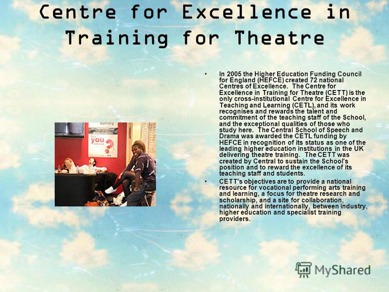 Centre for Excellence in Training for Theatre In 2005 the Higher Education Funding Council for England (HEFCE) created 72 national Centres of Excellence. The Centre for Excellence in Training for Theatre (CETT) is the only cross-institutional Centre