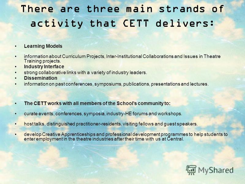 There are three main strands of activity that CETT delivers: Learning Models information about Curriculum Projects, Inter-Institutional Collaborations and Issues in Theatre Training projects. Industry Interface strong collaborative links with a varie