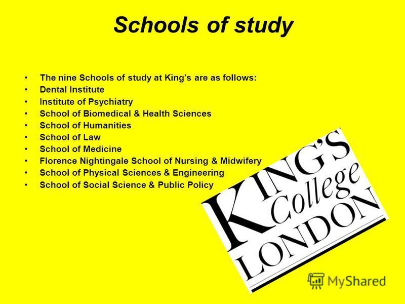Schools of study The nine Schools of study at King's are as follows: Dental Institute Institute of Psychiatry School of Biomedical & Health Sciences School of Humanities School of Law School of Medicine Florence Nightingale School of Nursing & Midwif