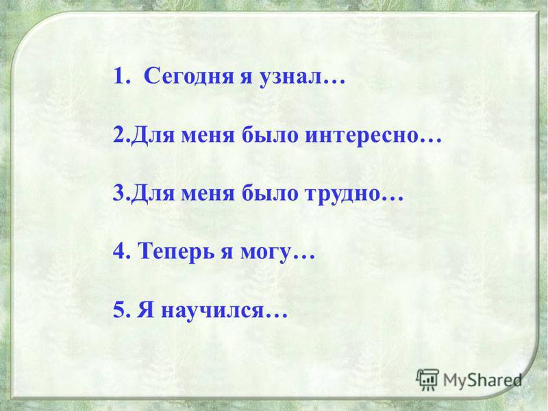 1. Сегодня я узнал… 2. Для меня было интересно… 3. Для меня было трудно… 4. Теперь я могу… 5. Я научился…