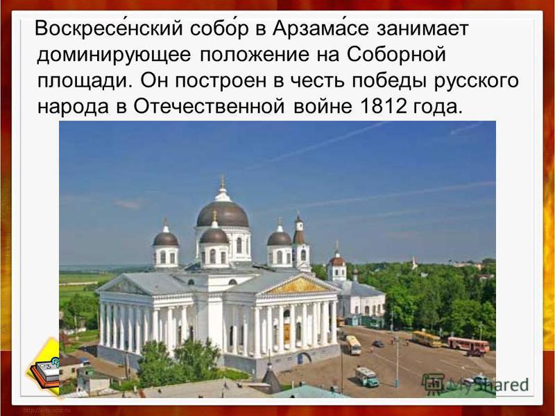 Воскресе́нский собо́р в Арзама́се занимает доминирующее положение на Соборной площади. Он построен в честь победы русского народа в Отечественной войне 1812 года.