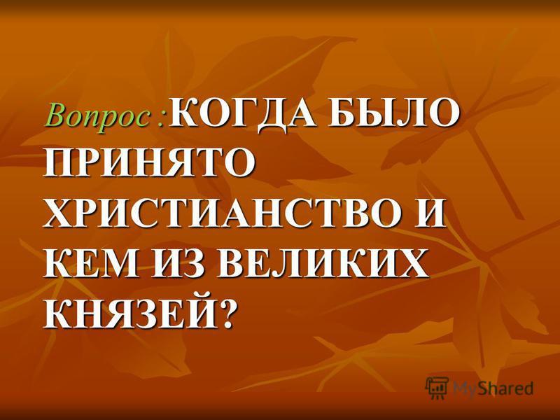 Вопрос : КОГДА БЫЛО ПРИНЯТО ХРИСТИАНСТВО И КЕМ ИЗ ВЕЛИКИХ КНЯЗЕЙ? Вопрос : КОГДА БЫЛО ПРИНЯТО ХРИСТИАНСТВО И КЕМ ИЗ ВЕЛИКИХ КНЯЗЕЙ?