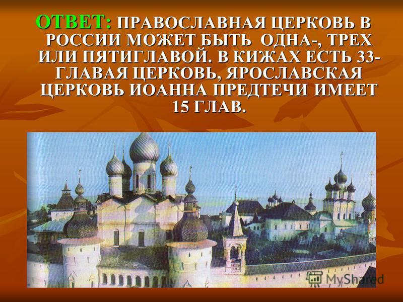 ОТВЕТ: ПРАВОСЛАВНАЯ ЦЕРКОВЬ В РОССИИ МОЖЕТ БЫТЬ ОДНА-, ТРЕХ ИЛИ ПЯТИГЛАВОЙ. В КИЖАХ ЕСТЬ 33- ГЛАВАЯ ЦЕРКОВЬ, ЯРОСЛАВСКАЯ ЦЕРКОВЬ ИОАННА ПРЕДТЕЧИ ИМЕЕТ 15 ГЛАВ. ОТВЕТ: ПРАВОСЛАВНАЯ ЦЕРКОВЬ В РОССИИ МОЖЕТ БЫТЬ ОДНА-, ТРЕХ ИЛИ ПЯТИГЛАВОЙ. В КИЖАХ ЕСТЬ 3