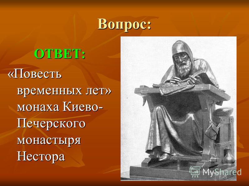Вопрос: ОТВЕТ: «Повесть временных лет» монаха Киево- Печерского монастыря Нестора