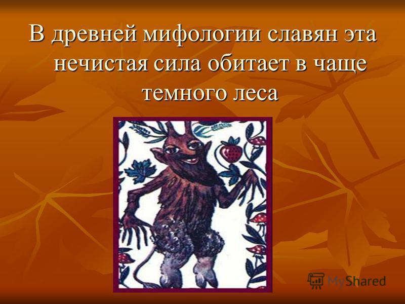 В древней мифологии славян эта нечистая сила обитает в чаще темного леса
