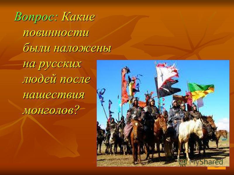 Вопрос: Какие повинности были наложены на русских людей после нашествия монголов?
