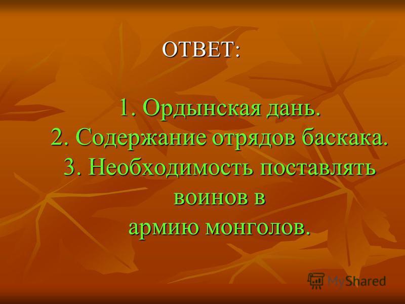 ОТВЕТ: 1. Ордынская дань. 2. Содержание отрядов баскака. 3. Необходимость поставлять воинов в армию монголов.