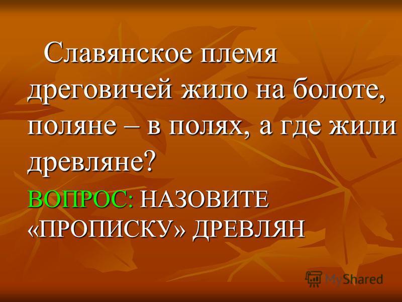 Славянское племя дреговичей жило на болоте, поляне – в полях, а где жили древляне? Славянское племя дреговичей жило на болоте, поляне – в полях, а где жили древляне? ВОПРОС: НАЗОВИТЕ «ПРОПИСКУ» ДРЕВЛЯН ВОПРОС: НАЗОВИТЕ «ПРОПИСКУ» ДРЕВЛЯН