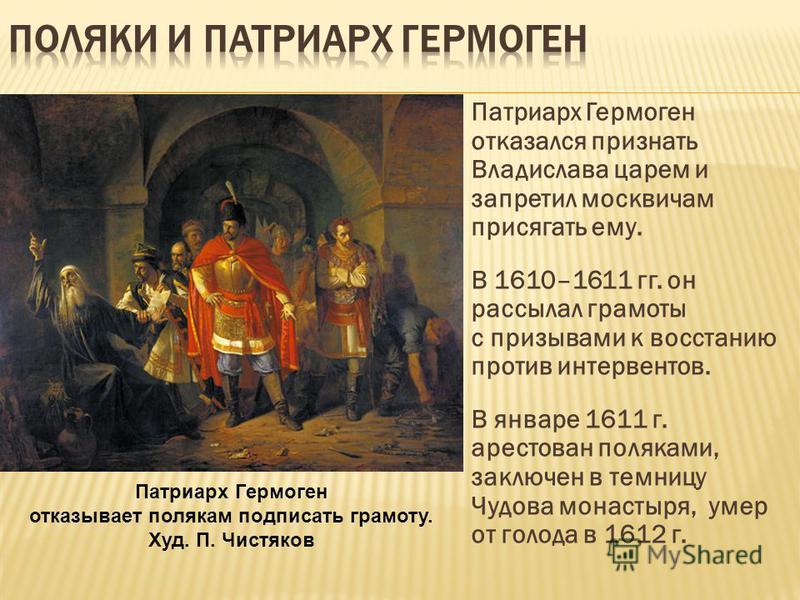 Патриарх Гермоген отказался признать Владислава царем и запретил москвичам присягать ему. В 1610–1611 гг. он рассылал грамоты с призывами к восстанию против интервентов. В январе 1611 г. арестован поляками, заключен в темницу Чудова монастыря, умер о