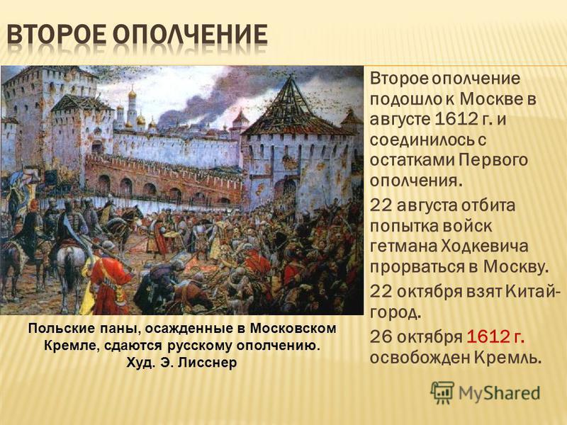 Второе ополчение подошло к Москве в августе 1612 г. и соединилось с остатками Первого ополчения. 22 августа отбита попытка войск гетмана Ходкевича прорваться в Москву. 22 октября взят Китай- город. 26 октября 1612 г. освобожден Кремль. Польские паны,