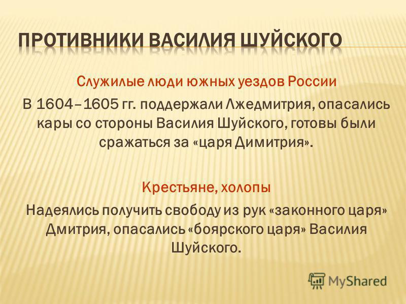 Служилые люди южных уездов России В 1604–1605 гг. поддержали Лжедмитрия, опасались кары со стороны Василия Шуйского, готовы были сражаться за «царя Димитрия». Крестьяне, холопы Надеялись получить свободу из рук «законного царя» Дмитрия, опасались «бо