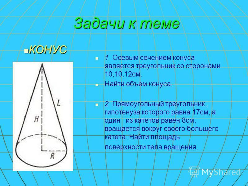 Задачи к теме 1 Осевым сечением конуса является треугольник со сторонами 10,10,12 см. Найти объем конуса. 2 Прямоугольный треугольник, гипотенуза которого равна 17 см, а один из катетов равен 8 см, вращается вокруг своего большего катета. Найти площа