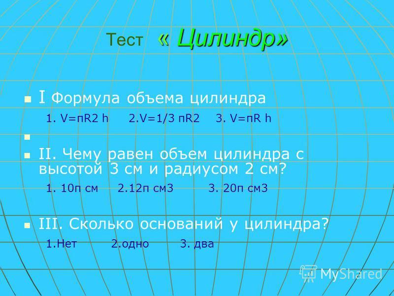 «Цилиндр» Тест « Цилиндр» I Формула объема цилиндра 1. V=πR2 h 2.V=1/3 πR2 3. V=πR h II. Чему равен объем цилиндра с высотой 3 см и радиусом 2 см? 1. 10π см 2.12π см 3 3. 20π см 3 III. Сколько оснований у цилиндра? 1. Нет 2. одно 3. два