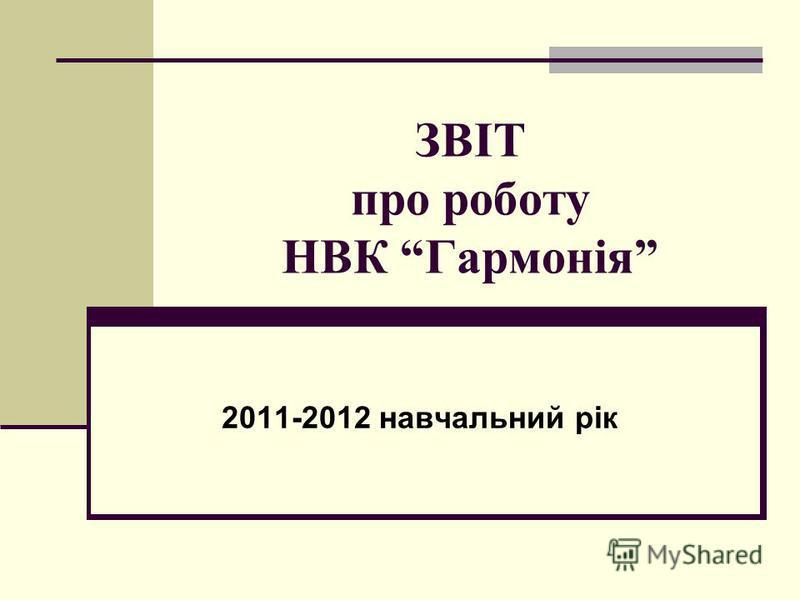 ЗВІТ про роботу НВК Гармонія 2011-2012 навчальний рік
