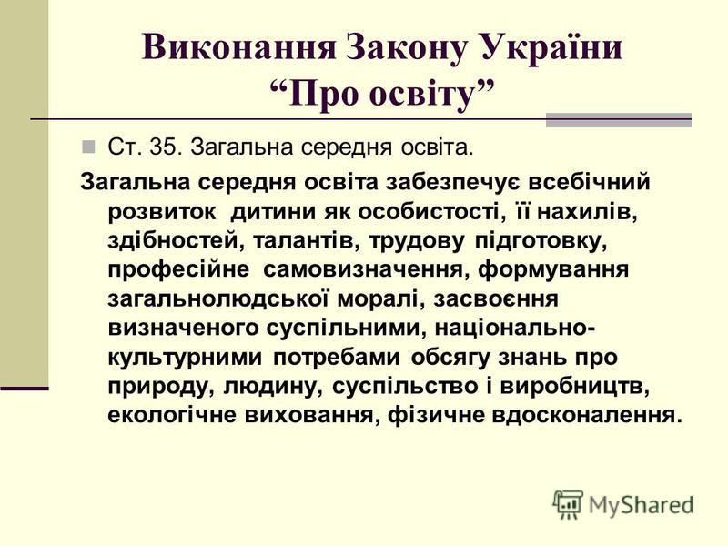 Виконання Закону України Про освіту Ст. 35. Загальна середня освіта. Загальна середня освіта забезпечує всебічний розвиток дитини як особистості, її нахилів, здібностей, талантів, трудову підготовку, професійне самовизначення, формування загальнолюдс