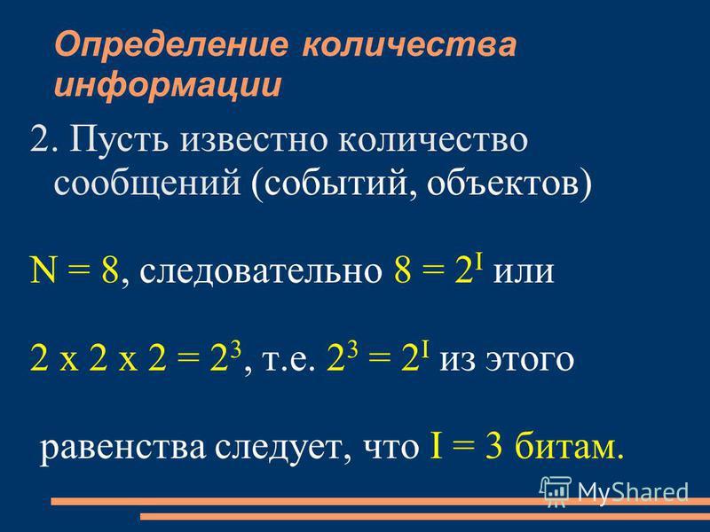 Определение количества информации 2. Пусть известно количество сообщений (событий, объектов) N = 8, следовательно 8 = 2 I или 2 x 2 x 2 = 2 3, т.е. 2 3 = 2 I из этого равенства следует, что I = 3 битам.