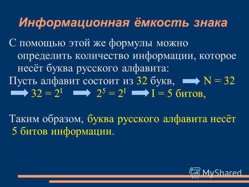 Информационная ёмкость знака С помощью этой же формулы можно определить количество информации, которое несёт буква русского алфавита: Пусть алфавит состоит из 32 букв, N = 32 32 = 2 I 2 5 = 2 I I = 5 битов, Таким образом, буква русского алфавита несё