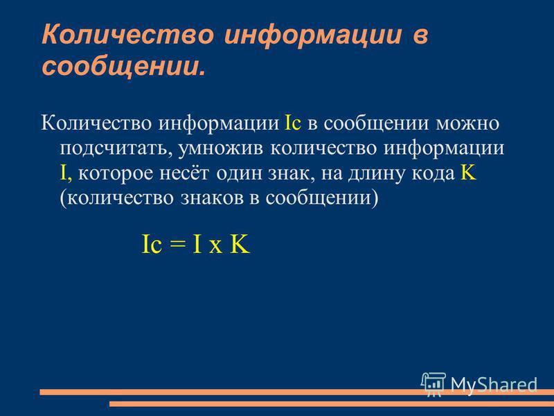 Количество информации в сообщении. Количество информации Iс в сообщении можно подсчитать, умножив количество информации I, которое несёт один знак, на длину кода K (количество знаков в сообщении) Ic = I x K