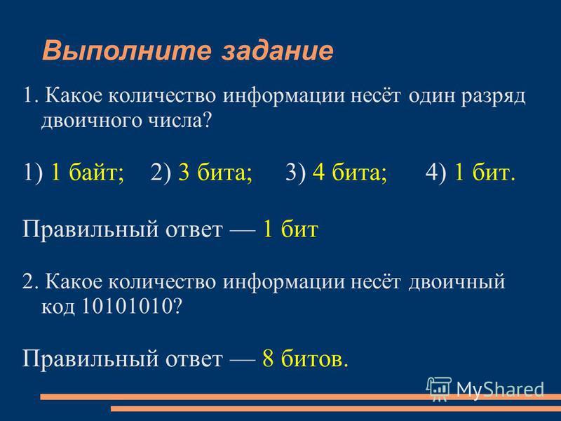 Выполните задание 1. Какое количество информации несёт один разряд двоичного числа? 1) 1 байт; 2) 3 бита; 3) 4 бита; 4) 1 бит. Правильный ответ 1 бит 2. Какое количество информации несёт двоичный код 10101010? Правильный ответ 8 битов.