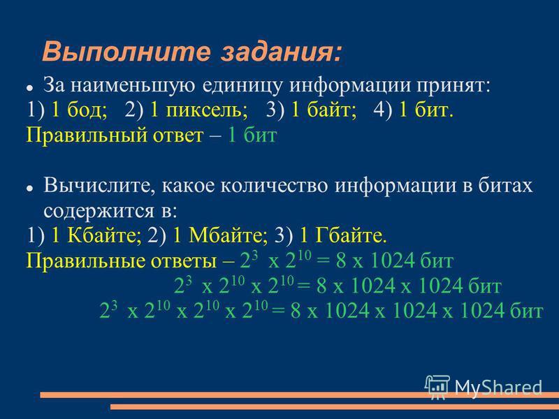 Выполните задания: За наименьшую единицу информации принят: 1) 1 бод; 2) 1 пиксель; 3) 1 байт; 4) 1 бит. Правильный ответ – 1 бит Вычислите, какое количество информации в битах содержится в: 1) 1 Кбайте; 2) 1 Мбайте; 3) 1 Гбайте. Правильные ответы –