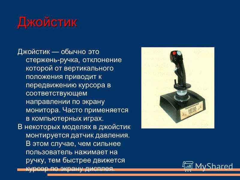 Джойстик Джойстик обычно это стержень-ручка, отклонение которой от вертикального положения приводит к передвижению курсора в соответствующем направлении по экрану монитора. Часто применяется в компьютерных играх. В некоторых моделях в джойстик монтир