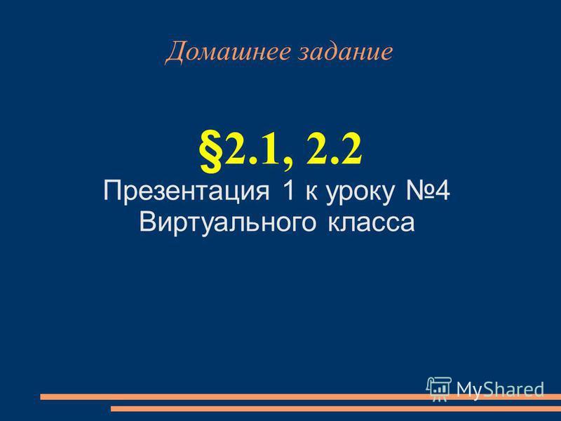 Домашнее задание §2.1, 2.2 Презентация 1 к уроку 4 Виртуального класса