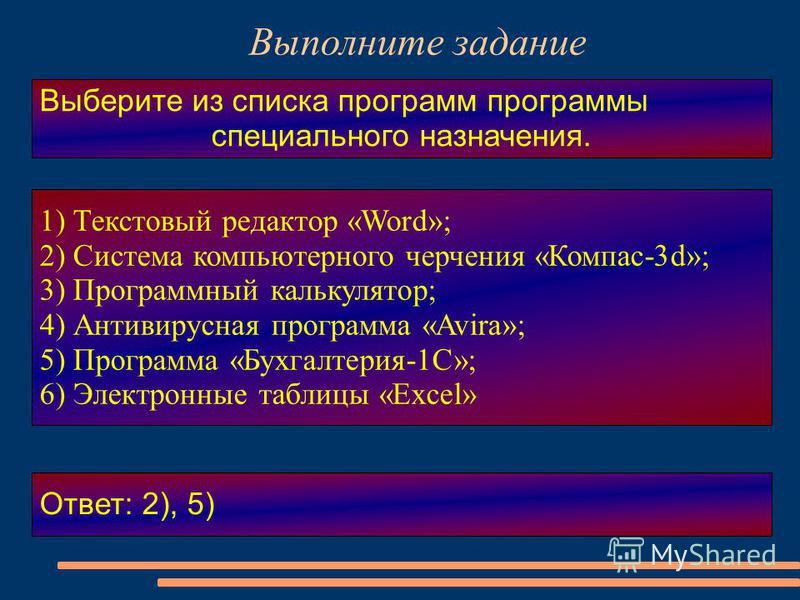 Выполните задание Выберите из списка программ программы специального назначения. 1) Текстовый редактор «Word»; 2) Система компьютерного черчения «Компас-3d»; 3) Программный калькулятор; 4) Антивирусная программа «Avira»; 5) Программа «Бухгалтерия-1С»