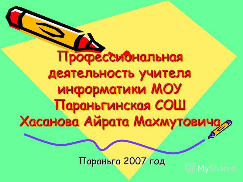 Профессиональная деятельность учителя информатики МОУ Параньгинская СОШ Хасанова Айрата Махмутовича Параньга 2007 год