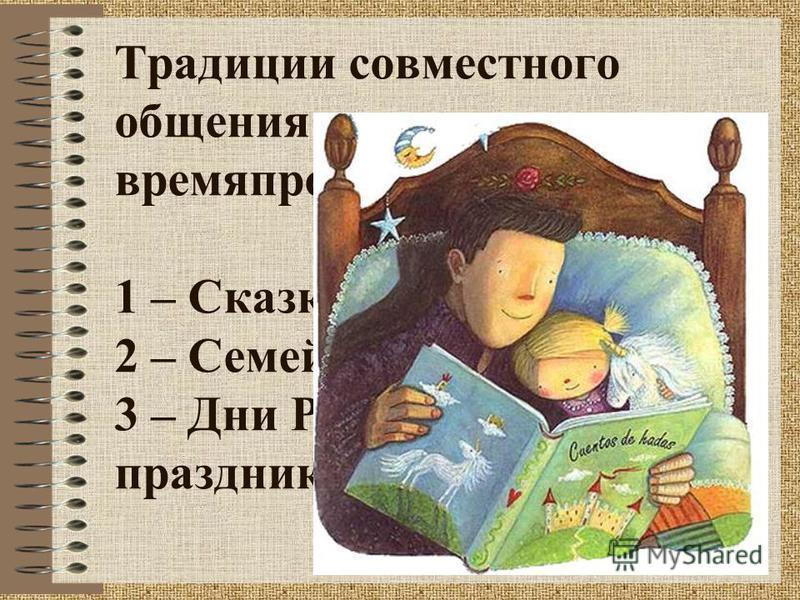 Традиции совместного общения и времяпровождения: 1 – Сказка на ночь 2 – Семейный ужин 3 – Дни Рождения, все праздники (Новый Год) …