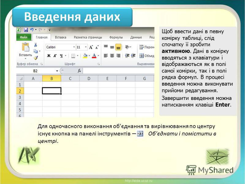 Введення даних Щоб ввести дані в певну комірку таблиці, слід спочатку її зробити активною. Дані в комірку вводяться з клавіатури і відображаються як в полі самої комірки, так і в полі рядка формул. В процесі введення можна виконувати прийоми редагува