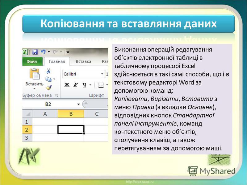 Копіювання та вставляння даних Виконання операцій редагування обєктів електронної таблиці в табличному процесорі Excel здійснюється в такі самі способи, що і в текстовому редакторі Word за допомогою команд: Копіювати, Вирізати, Вставити з меню Правка